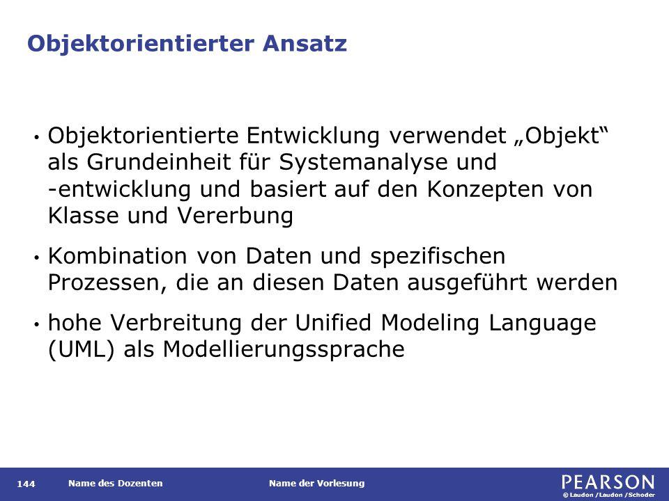 """© Laudon /Laudon /Schoder Name des DozentenName der Vorlesung Objektorientierter Ansatz 144 Objektorientierte Entwicklung verwendet """"Objekt als Grundeinheit für Systemanalyse und -entwicklung und basiert auf den Konzepten von Klasse und Vererbung Kombination von Daten und spezifischen Prozessen, die an diesen Daten ausgeführt werden hohe Verbreitung der Unified Modeling Language (UML) als Modellierungssprache"""