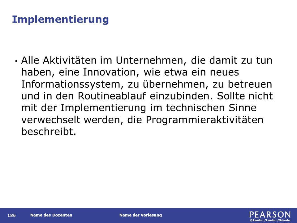 © Laudon /Laudon /Schoder Name des DozentenName der Vorlesung Implementierung 186 Alle Aktivitäten im Unternehmen, die damit zu tun haben, eine Innova