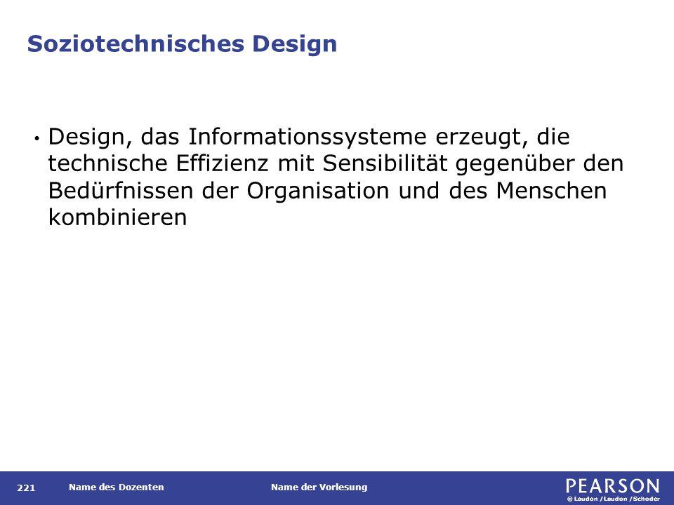 © Laudon /Laudon /Schoder Name des DozentenName der Vorlesung Soziotechnisches Design 221 Design, das Informationssysteme erzeugt, die technische Effizienz mit Sensibilität gegenüber den Bedürfnissen der Organisation und des Menschen kombinieren