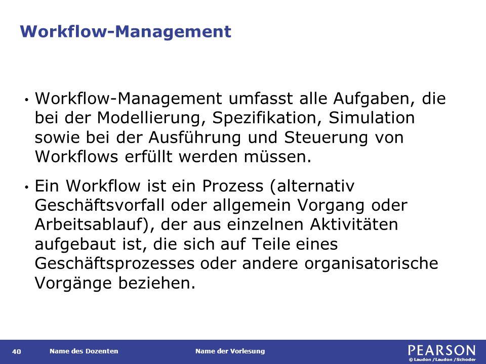 © Laudon /Laudon /Schoder Name des DozentenName der Vorlesung Workflow-Management 40 Workflow-Management umfasst alle Aufgaben, die bei der Modellierung, Spezifikation, Simulation sowie bei der Ausführung und Steuerung von Workflows erfüllt werden müssen.