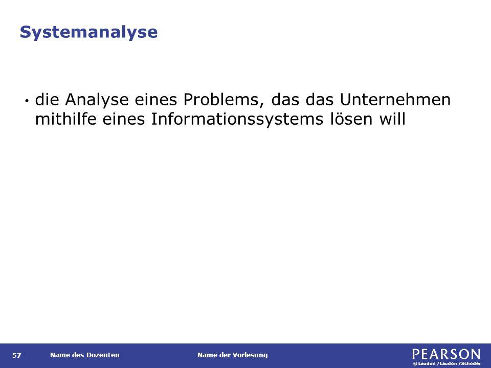 © Laudon /Laudon /Schoder Name des DozentenName der Vorlesung Systemanalyse 57 die Analyse eines Problems, das das Unternehmen mithilfe eines Informationssystems lösen will