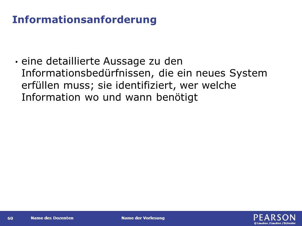 © Laudon /Laudon /Schoder Name des DozentenName der Vorlesung Informationsanforderung 60 eine detaillierte Aussage zu den Informationsbedürfnissen, die ein neues System erfüllen muss; sie identifiziert, wer welche Information wo und wann benötigt