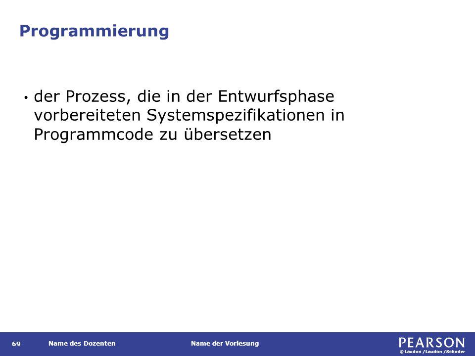 © Laudon /Laudon /Schoder Name des DozentenName der Vorlesung Programmierung 69 der Prozess, die in der Entwurfsphase vorbereiteten Systemspezifikationen in Programmcode zu übersetzen