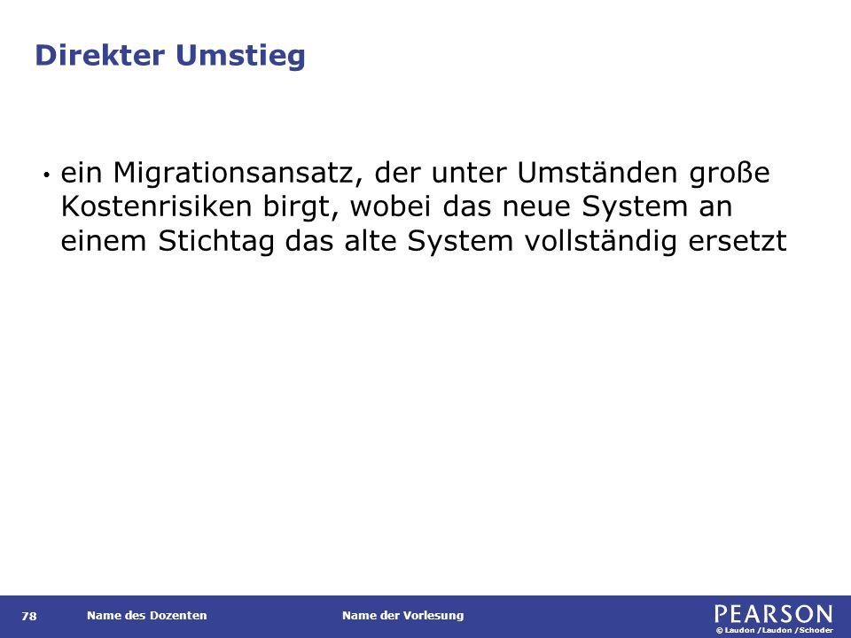 © Laudon /Laudon /Schoder Name des DozentenName der Vorlesung Direkter Umstieg 78 ein Migrationsansatz, der unter Umständen große Kostenrisiken birgt,