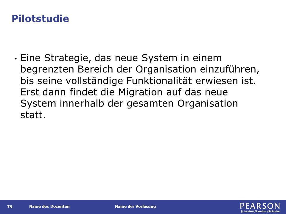 © Laudon /Laudon /Schoder Name des DozentenName der Vorlesung Pilotstudie 79 Eine Strategie, das neue System in einem begrenzten Bereich der Organisation einzuführen, bis seine vollständige Funktionalität erwiesen ist.