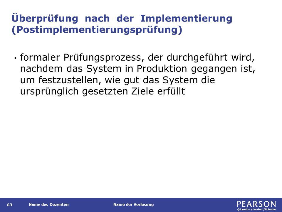 © Laudon /Laudon /Schoder Name des DozentenName der Vorlesung Überprüfung nach der Implementierung (Postimplementierungsprüfung) 83 formaler Prüfungsprozess, der durchgeführt wird, nachdem das System in Produktion gegangen ist, um festzustellen, wie gut das System die ursprünglich gesetzten Ziele erfüllt
