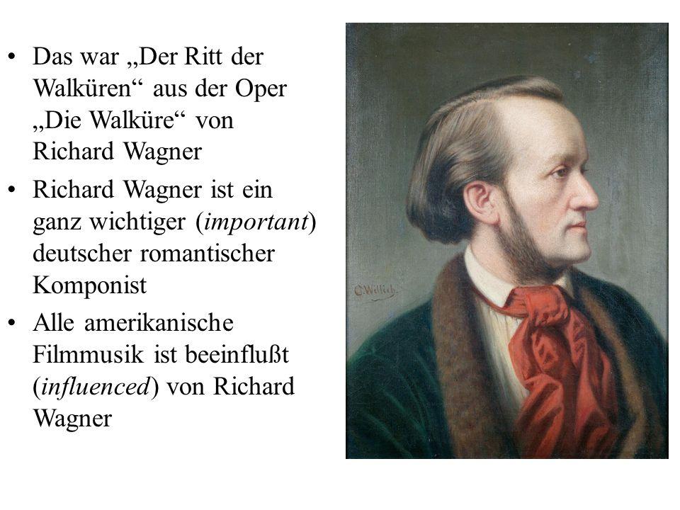 """Das war """"Der Ritt der Walküren aus der Oper """"Die Walküre von Richard Wagner Richard Wagner ist ein ganz wichtiger (important) deutscher romantischer Komponist Alle amerikanische Filmmusik ist beeinflußt (influenced) von Richard Wagner"""