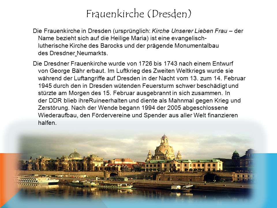 Frauenkirche (Dresden) Die Frauenkirche in Dresden (ursprünglich: Kirche Unserer Lieben Frau – der Name bezieht sich auf die Heilige Maria) ist eine evangelisch- lutherische Kirche des Barocks und der prägende Monumentalbau des Dresdner Neumarkts.