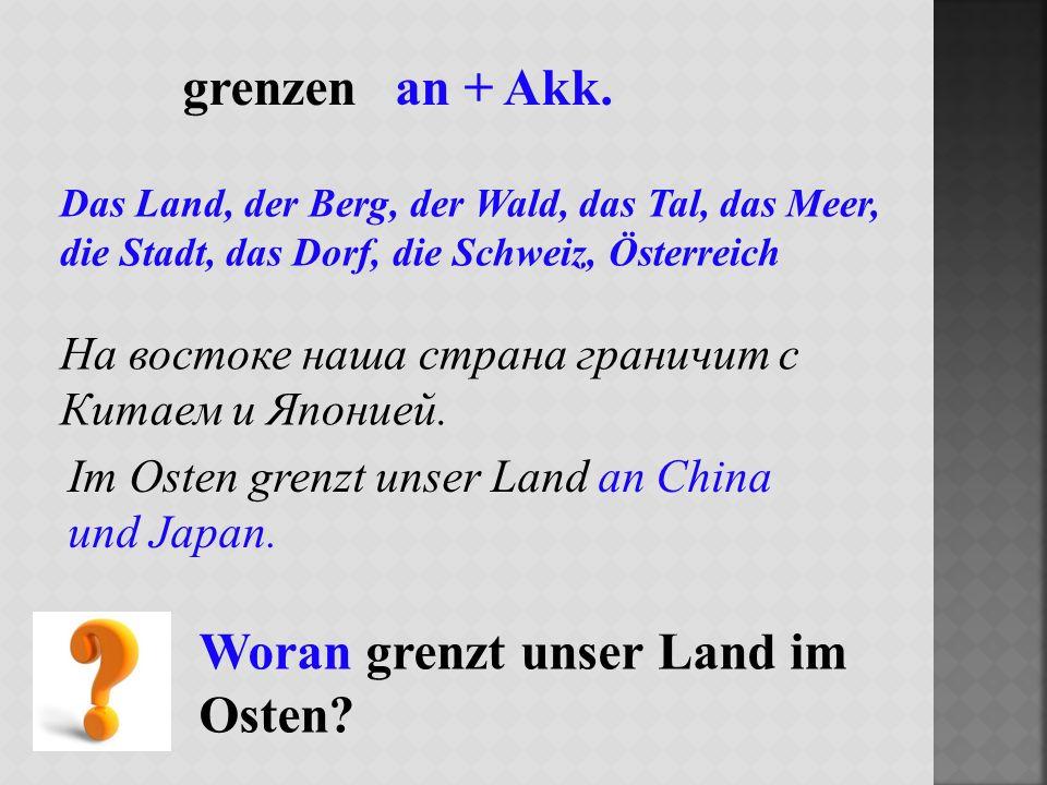 grenzen an + Akk. Das Land, der Berg, der Wald, das Tal, das Meer, die Stadt, das Dorf, die Schweiz, Österreich На востоке наша страна граничит с Кита