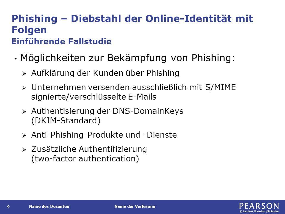 © Laudon /Laudon /Schoder Name des DozentenName der Vorlesung Phishing – Diebstahl der Online-Identität mit Folgen 9 Möglichkeiten zur Bekämpfung von Phishing:  Aufklärung der Kunden über Phishing  Unternehmen versenden ausschließlich mit S/MIME signierte/verschlüsselte E-Mails  Authentisierung der DNS-DomainKeys (DKIM-Standard)  Anti-Phishing-Produkte und -Dienste  Zusätzliche Authentifizierung (two-factor authentication) Einführende Fallstudie