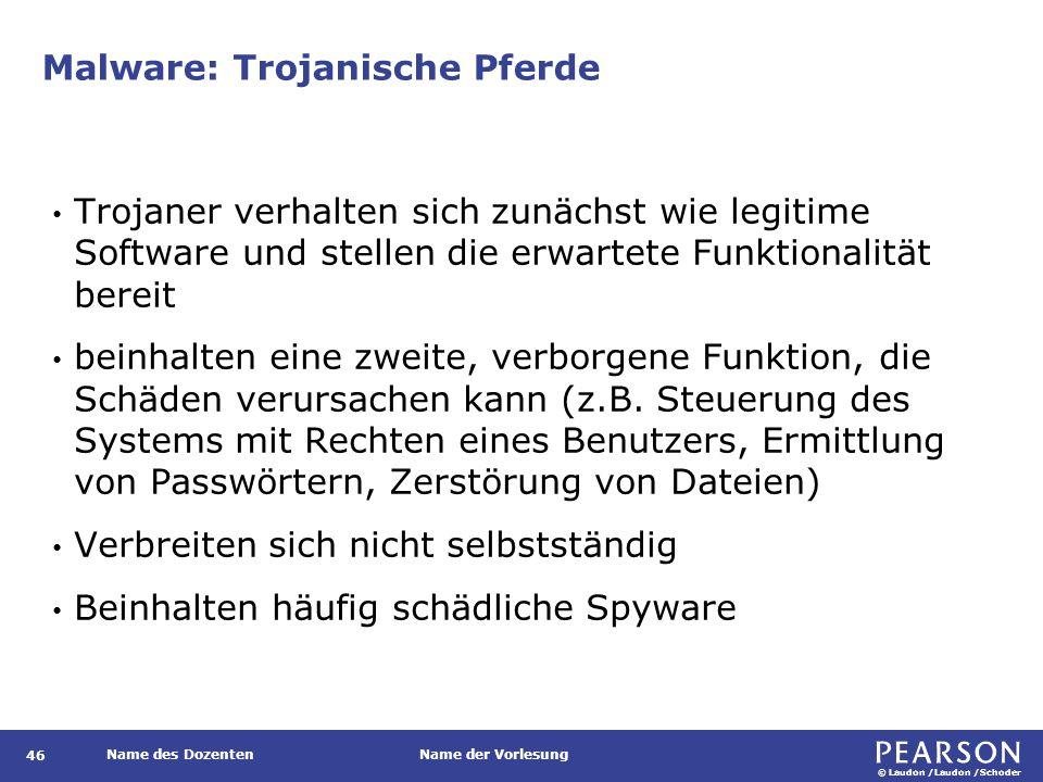 © Laudon /Laudon /Schoder Name des DozentenName der Vorlesung Malware: Trojanische Pferde 46 Trojaner verhalten sich zunächst wie legitime Software und stellen die erwartete Funktionalität bereit beinhalten eine zweite, verborgene Funktion, die Schäden verursachen kann (z.B.