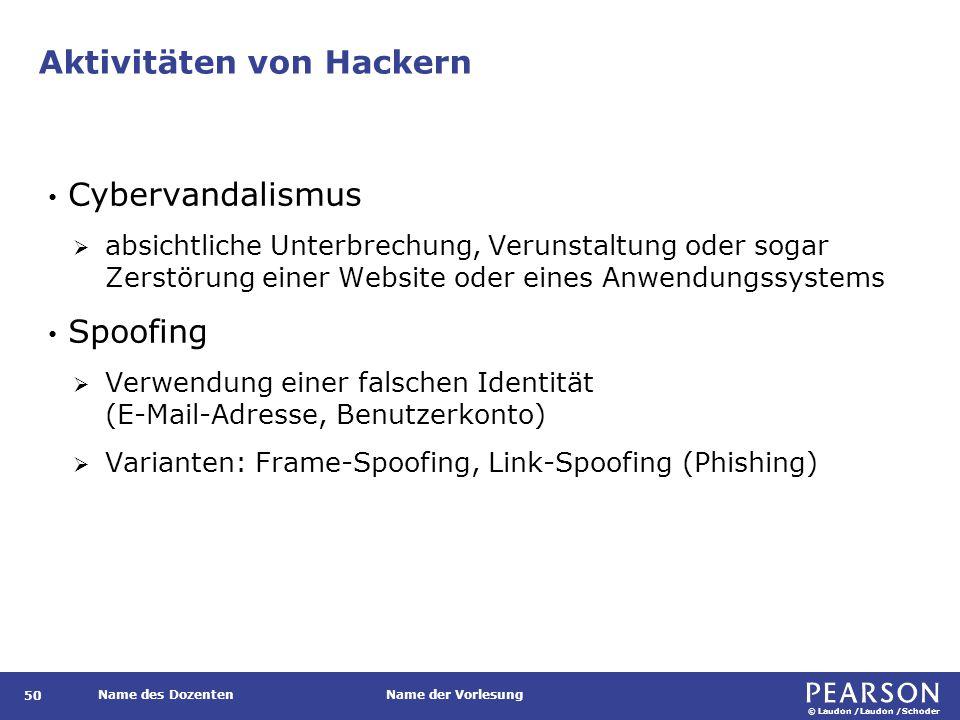 © Laudon /Laudon /Schoder Name des DozentenName der Vorlesung Aktivitäten von Hackern 50 Cybervandalismus  absichtliche Unterbrechung, Verunstaltung oder sogar Zerstörung einer Website oder eines Anwendungssystems Spoofing  Verwendung einer falschen Identität (E-Mail-Adresse, Benutzerkonto)  Varianten: Frame-Spoofing, Link-Spoofing (Phishing)