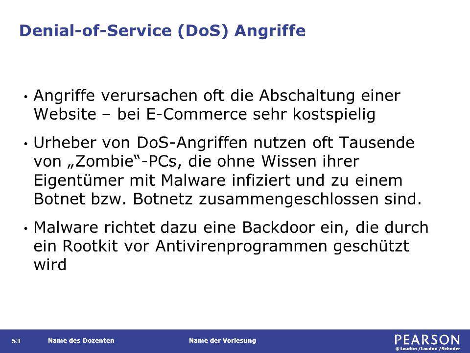 """© Laudon /Laudon /Schoder Name des DozentenName der Vorlesung Denial-of-Service (DoS) Angriffe 53 Angriffe verursachen oft die Abschaltung einer Website – bei E-Commerce sehr kostspielig Urheber von DoS-Angriffen nutzen oft Tausende von """"Zombie -PCs, die ohne Wissen ihrer Eigentümer mit Malware infiziert und zu einem Botnet bzw."""