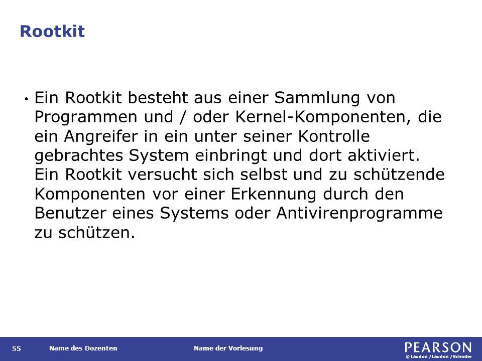 © Laudon /Laudon /Schoder Name des DozentenName der Vorlesung Rootkit 55 Ein Rootkit besteht aus einer Sammlung von Programmen und / oder Kernel-Komponenten, die ein Angreifer in ein unter seiner Kontrolle gebrachtes System einbringt und dort aktiviert.