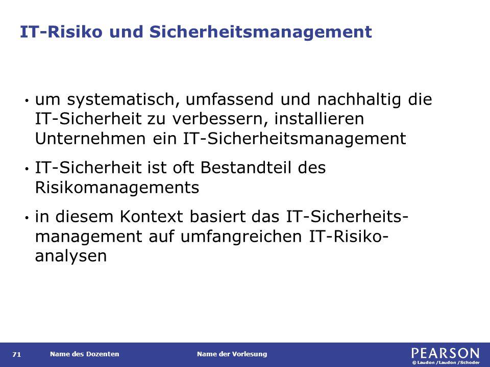 © Laudon /Laudon /Schoder Name des DozentenName der Vorlesung IT-Risiko und Sicherheitsmanagement 71 um systematisch, umfassend und nachhaltig die IT-Sicherheit zu verbessern, installieren Unternehmen ein IT-Sicherheitsmanagement IT-Sicherheit ist oft Bestandteil des Risikomanagements in diesem Kontext basiert das IT-Sicherheits- management auf umfangreichen IT-Risiko- analysen