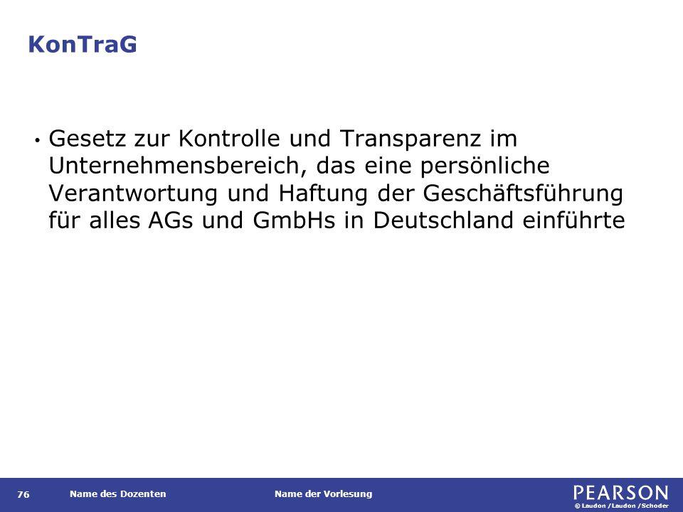© Laudon /Laudon /Schoder Name des DozentenName der Vorlesung KonTraG 76 Gesetz zur Kontrolle und Transparenz im Unternehmensbereich, das eine persönliche Verantwortung und Haftung der Geschäftsführung für alles AGs und GmbHs in Deutschland einführte