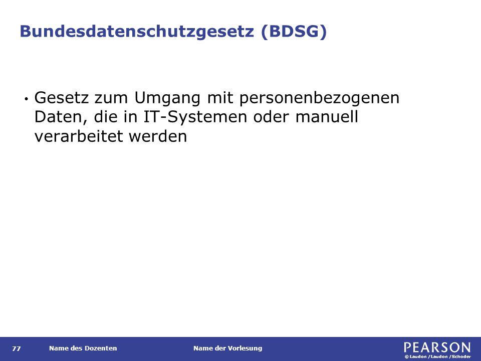 © Laudon /Laudon /Schoder Name des DozentenName der Vorlesung Bundesdatenschutzgesetz (BDSG) 77 Gesetz zum Umgang mit personenbezogenen Daten, die in IT-Systemen oder manuell verarbeitet werden