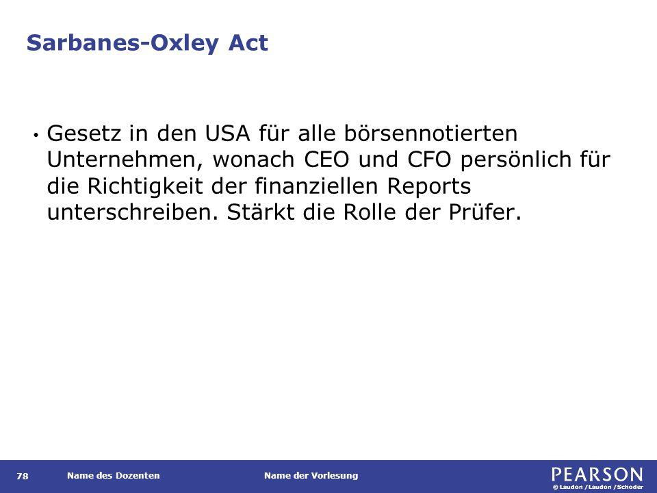 © Laudon /Laudon /Schoder Name des DozentenName der Vorlesung Sarbanes-Oxley Act 78 Gesetz in den USA für alle börsennotierten Unternehmen, wonach CEO und CFO persönlich für die Richtigkeit der finanziellen Reports unterschreiben.