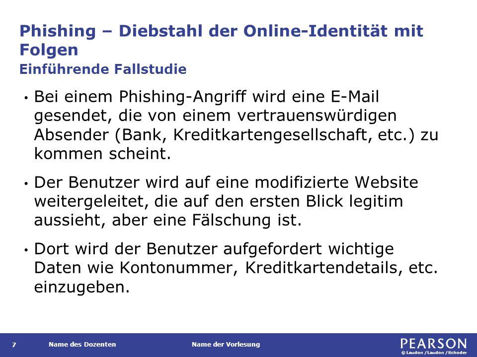 © Laudon /Laudon /Schoder Name des DozentenName der Vorlesung Phishing – Diebstahl der Online-Identität mit Folgen 7 Bei einem Phishing-Angriff wird eine E-Mail gesendet, die von einem vertrauenswürdigen Absender (Bank, Kreditkartengesellschaft, etc.) zu kommen scheint.