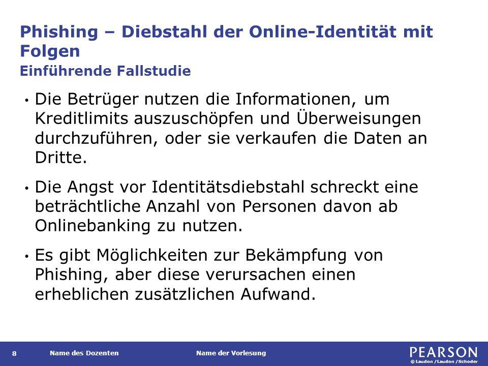 © Laudon /Laudon /Schoder Name des DozentenName der Vorlesung Phishing – Diebstahl der Online-Identität mit Folgen 8 Die Betrüger nutzen die Informationen, um Kreditlimits auszuschöpfen und Überweisungen durchzuführen, oder sie verkaufen die Daten an Dritte.