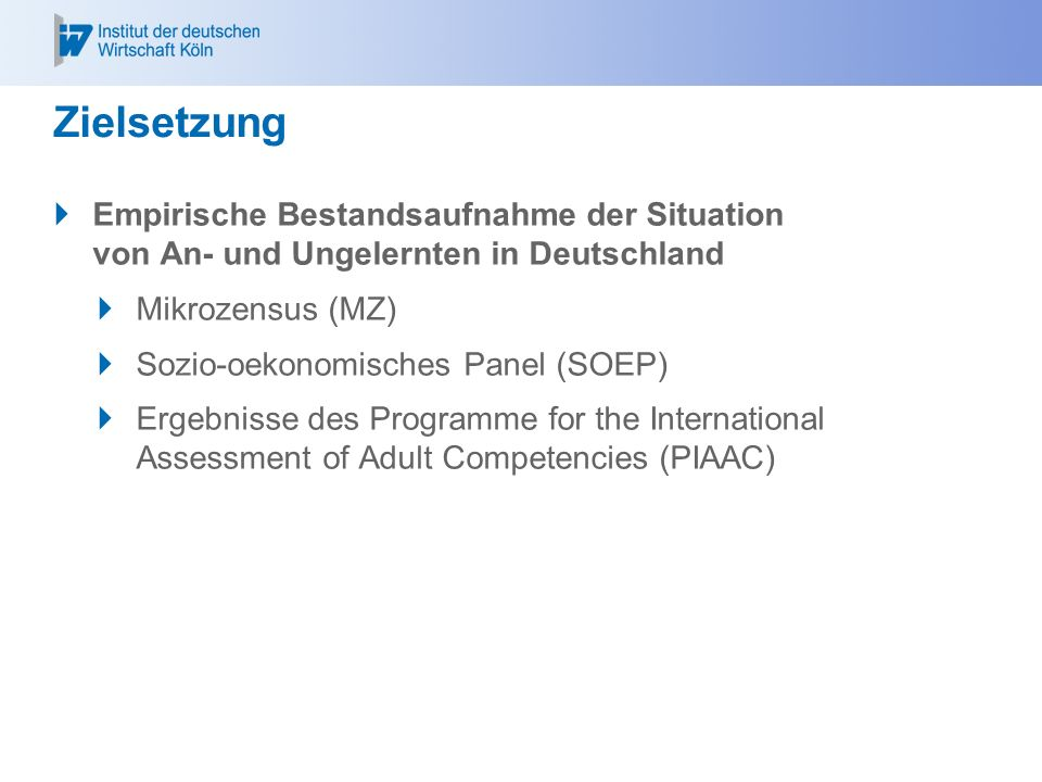 Zielsetzung  Empirische Bestandsaufnahme der Situation von An- und Ungelernten in Deutschland  Mikrozensus (MZ)  Sozio-oekonomisches Panel (SOEP)  Ergebnisse des Programme for the International Assessment of Adult Competencies (PIAAC)
