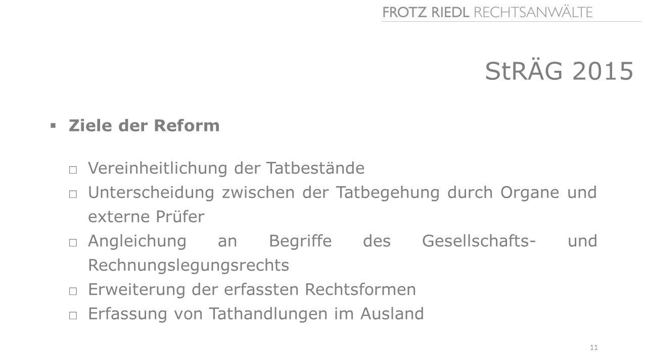 StRÄG 2015  Ziele der Reform □Vereinheitlichung der Tatbestände □Unterscheidung zwischen der Tatbegehung durch Organe und externe Prüfer □Angleichung an Begriffe des Gesellschafts- und Rechnungslegungsrechts □Erweiterung der erfassten Rechtsformen □Erfassung von Tathandlungen im Ausland 11
