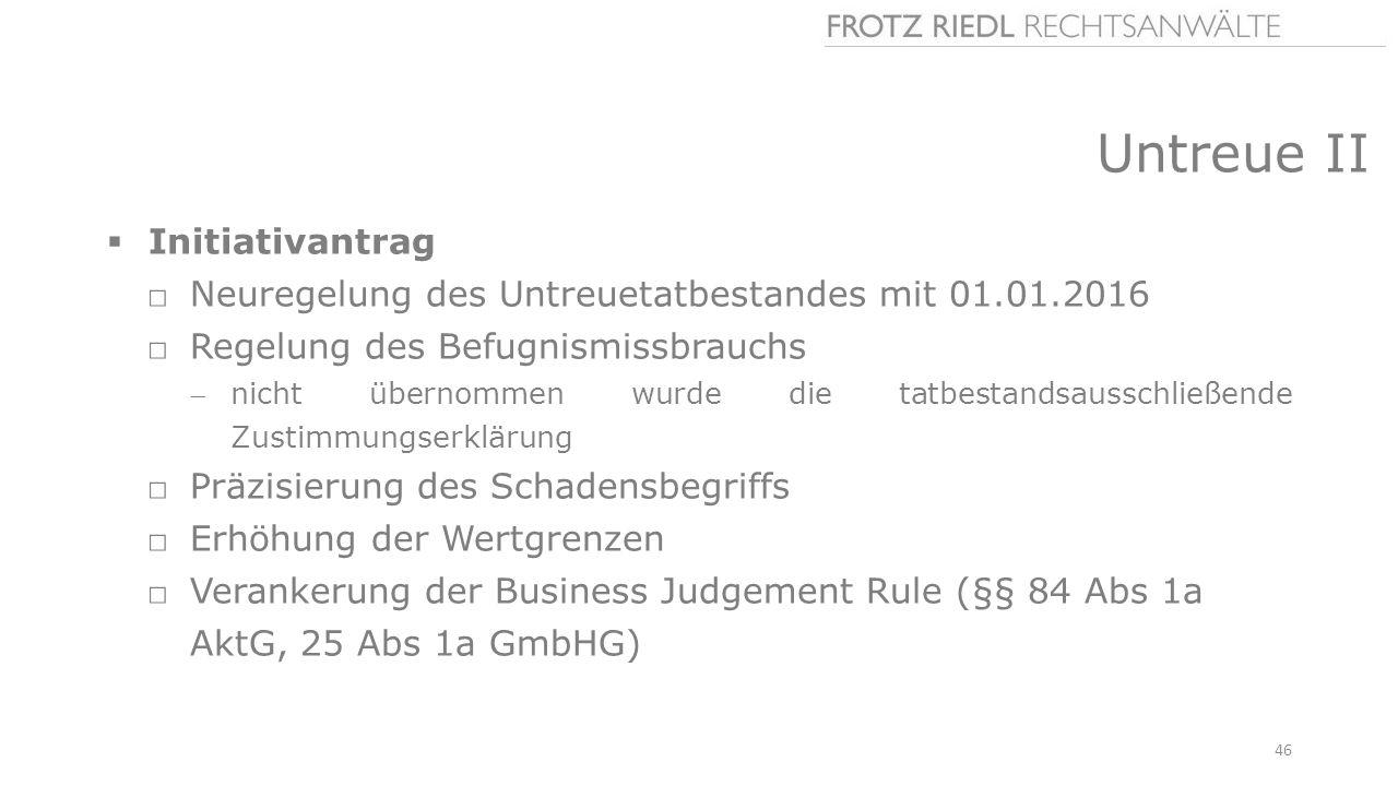 Untreue II  Initiativantrag □Neuregelung des Untreuetatbestandes mit 01.01.2016 □Regelung des Befugnismissbrauchs nicht übernommen wurde die tatbestandsausschließende Zustimmungserklärung □Präzisierung des Schadensbegriffs □Erhöhung der Wertgrenzen □Verankerung der Business Judgement Rule (§§ 84 Abs 1a AktG, 25 Abs 1a GmbHG) 46