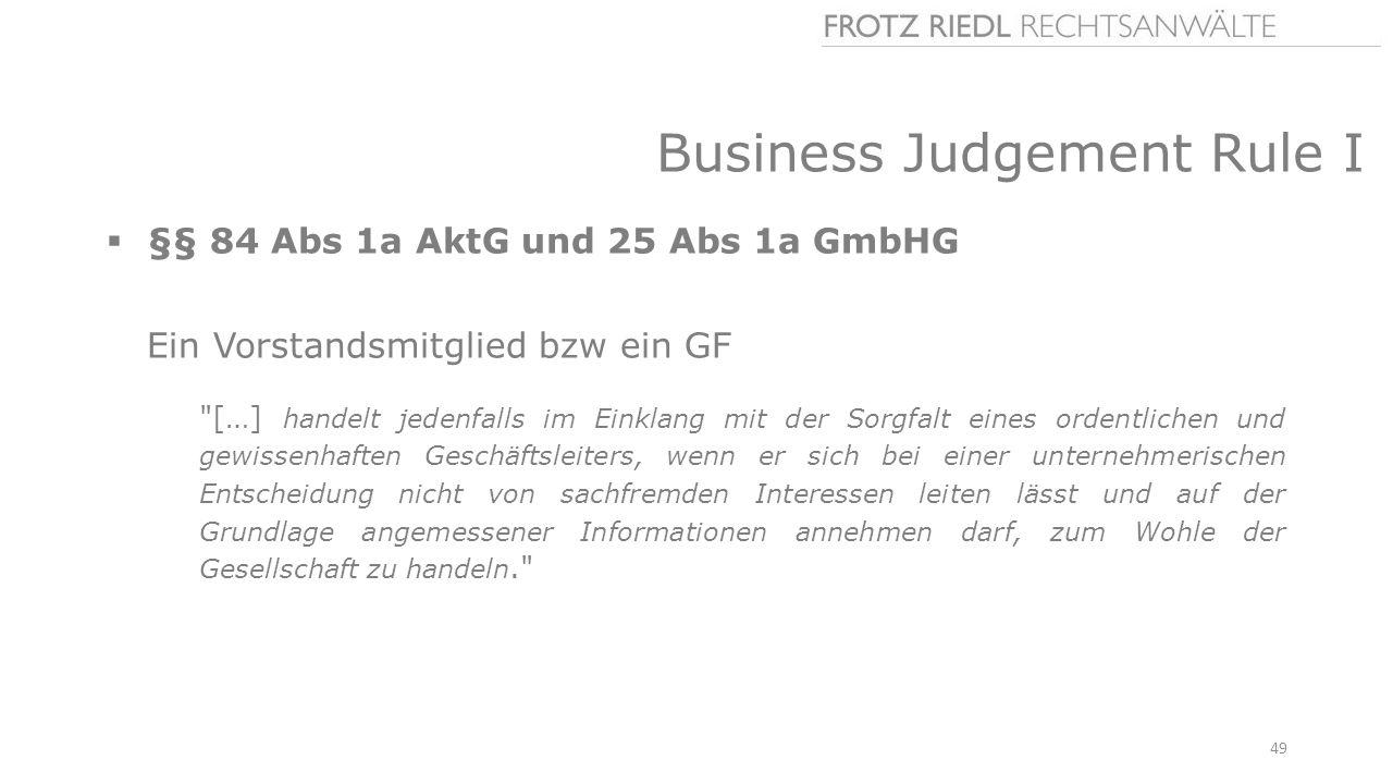 Business Judgement Rule I  §§ 84 Abs 1a AktG und 25 Abs 1a GmbHG Ein Vorstandsmitglied bzw ein GF […] handelt jedenfalls im Einklang mit der Sorgfalt eines ordentlichen und gewissenhaften Geschäftsleiters, wenn er sich bei einer unternehmerischen Entscheidung nicht von sachfremden Interessen leiten lässt und auf der Grundlage angemessener Informationen annehmen darf, zum Wohle der Gesellschaft zu handeln. 49