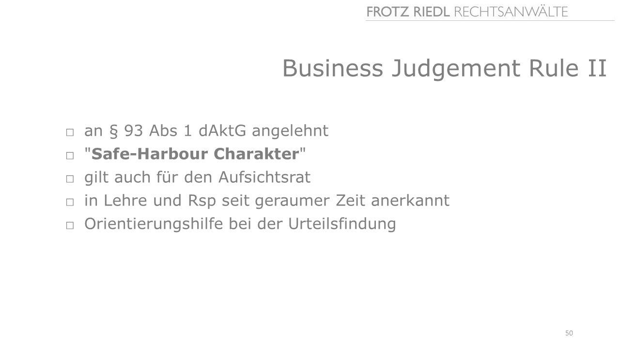 Business Judgement Rule II □an § 93 Abs 1 dAktG angelehnt □ Safe-Harbour Charakter □gilt auch für den Aufsichtsrat □in Lehre und Rsp seit geraumer Zeit anerkannt □Orientierungshilfe bei der Urteilsfindung 50