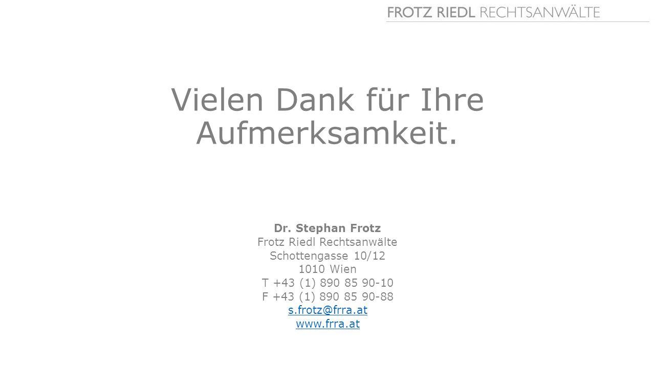 Vielen Dank für Ihre Aufmerksamkeit. Dr. Stephan Frotz Frotz Riedl Rechtsanwälte Schottengasse 10/12 1010 Wien T +43 (1) 890 85 90-10 F +43 (1) 890 85