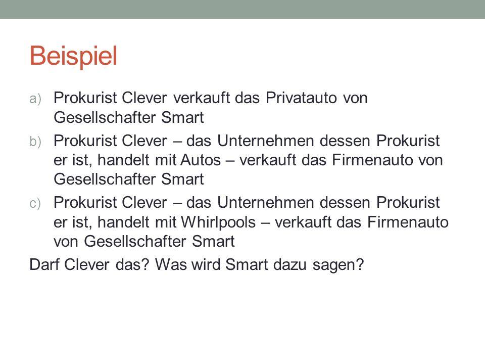 Beispiel a) Prokurist Clever verkauft das Privatauto von Gesellschafter Smart b) Prokurist Clever – das Unternehmen dessen Prokurist er ist, handelt m