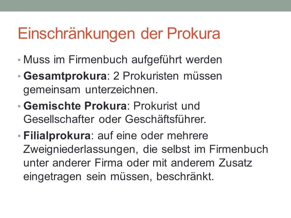 Einschränkungen der Prokura Muss im Firmenbuch aufgeführt werden Gesamtprokura: 2 Prokuristen müssen gemeinsam unterzeichnen. Gemischte Prokura: Proku