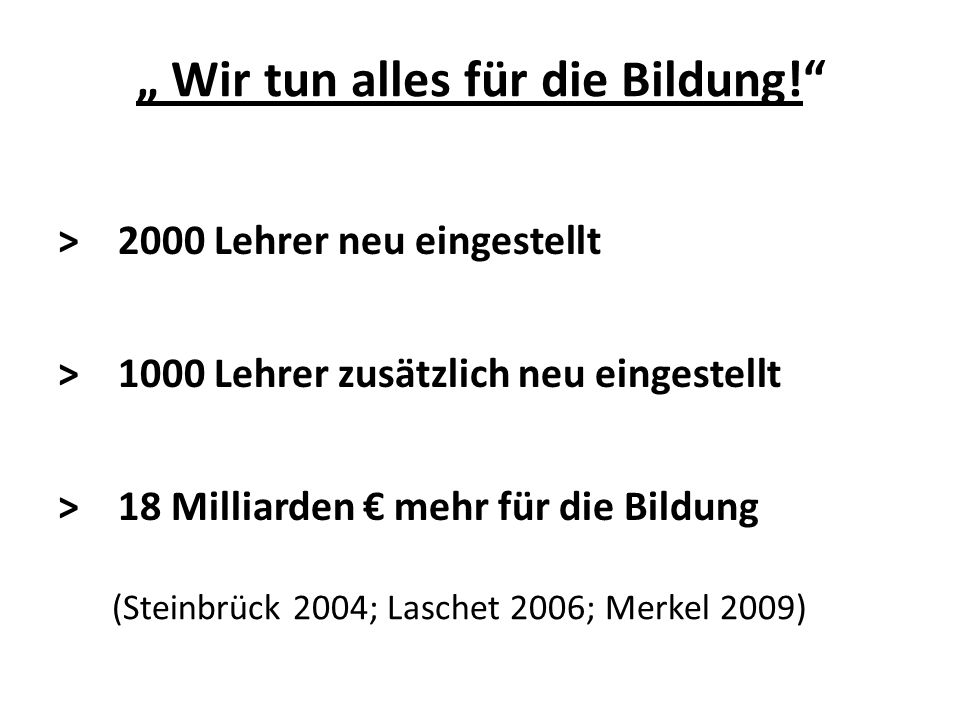 """> 2000 Lehrer neu eingestellt > 1000 Lehrer zusätzlich neu eingestellt > 18 Milliarden € mehr für die Bildung """" Wir tun alles für die Bildung! (Steinbrück 2004; Laschet 2006; Merkel 2009)"""