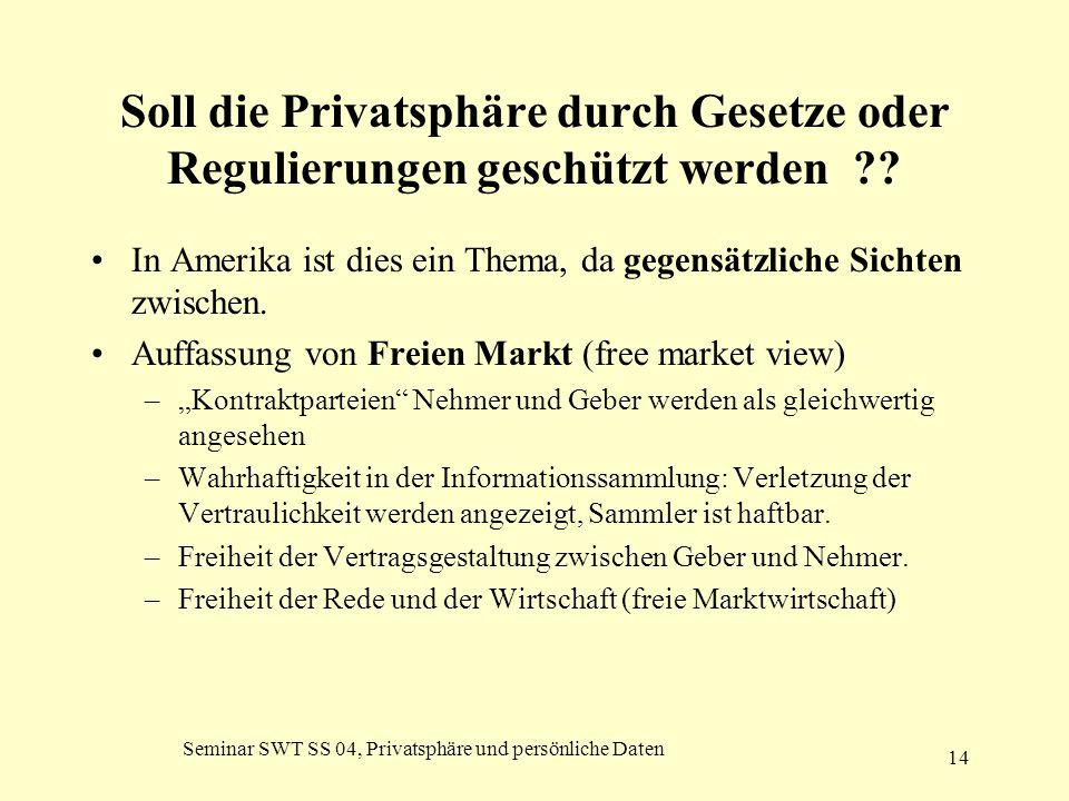 Seminar SWT SS 04, Privatsphäre und persönliche Daten 14 Soll die Privatsphäre durch Gesetze oder Regulierungen geschützt werden ?? In Amerika ist die