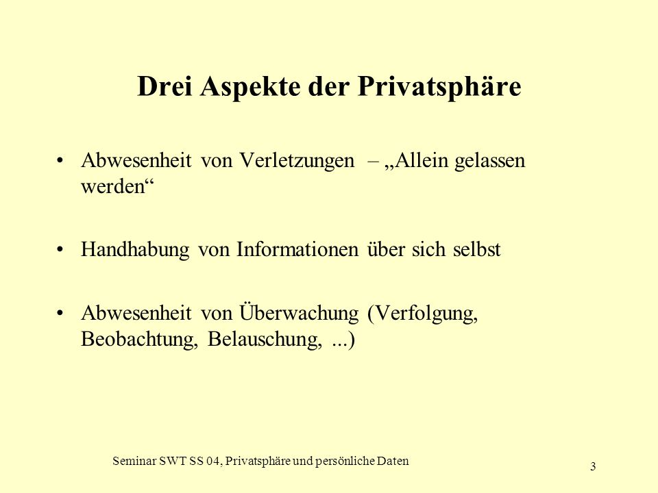 """Seminar SWT SS 04, Privatsphäre und persönliche Daten 3 Drei Aspekte der Privatsphäre Abwesenheit von Verletzungen – """"Allein gelassen werden"""" Handhabu"""