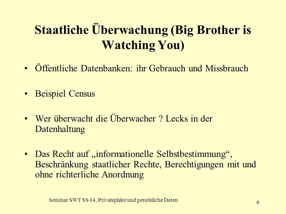 Seminar SWT SS 04, Privatsphäre und persönliche Daten 6 Staatliche Überwachung (Big Brother is Watching You) Öffentliche Datenbanken: ihr Gebrauch und
