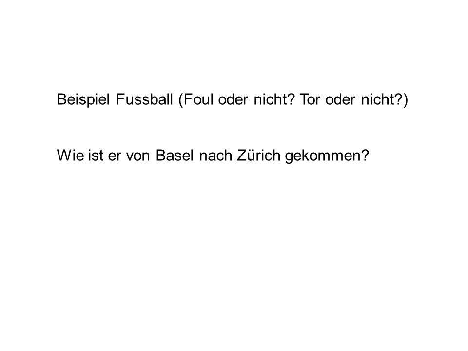 Beispiel Fussball (Foul oder nicht Tor oder nicht ) Wie ist er von Basel nach Zürich gekommen