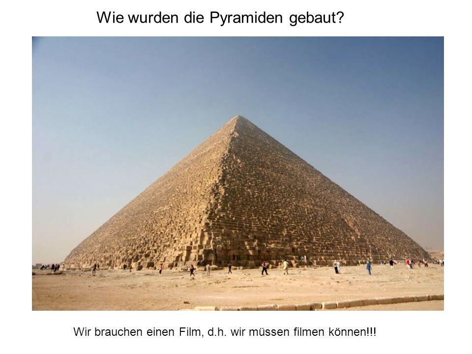 Wie wurden die Pyramiden gebaut Wir brauchen einen Film, d.h. wir müssen filmen können!!!