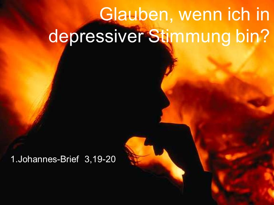 Glauben, wenn ich in depressiver Stimmung bin? 1.Johannes-Brief 3,19-20