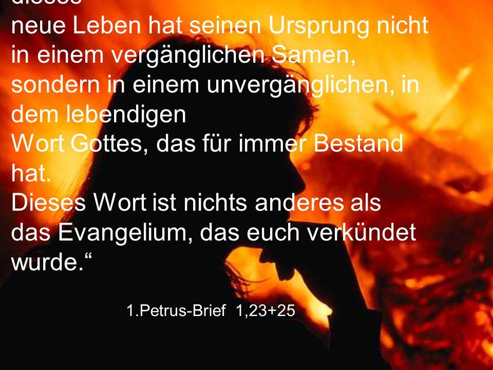"""1.Petrus-Brief 1,23+25 """"Ihr seid ja von neuem geboren, und dieses neue Leben hat seinen Ursprung nicht in einem vergänglichen Samen, sondern in einem"""
