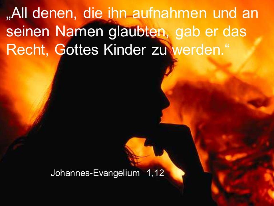 """Johannes-Evangelium 1,12 """"All denen, die ihn aufnahmen und an seinen Namen glaubten, gab er das Recht, Gottes Kinder zu werden."""""""