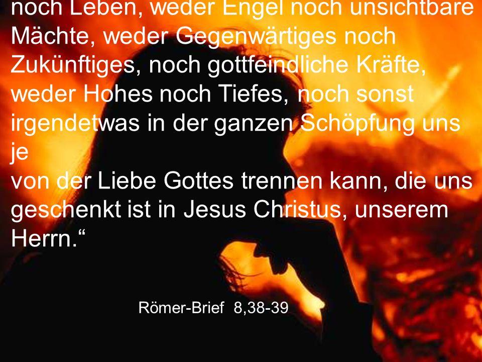 """Römer-Brief 8,38-39 """"Ja, ich bin überzeugt, dass weder Tod noch Leben, weder Engel noch unsichtbare Mächte, weder Gegenwärtiges noch Zukünftiges, noch"""