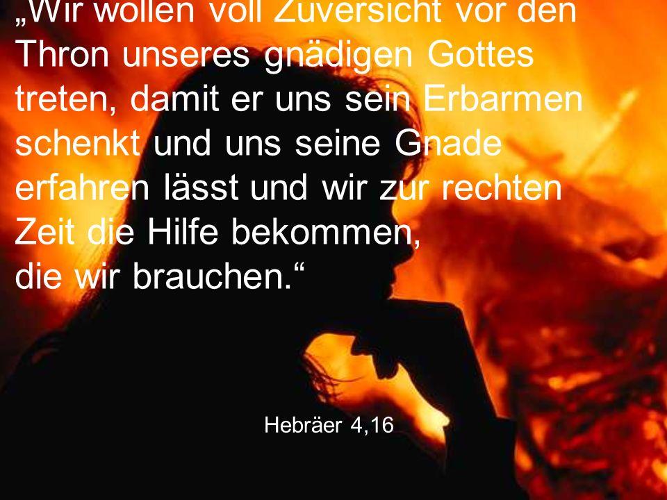 """Hebräer 4,16 """"Wir wollen voll Zuversicht vor den Thron unseres gnädigen Gottes treten, damit er uns sein Erbarmen schenkt und uns seine Gnade erfahren"""