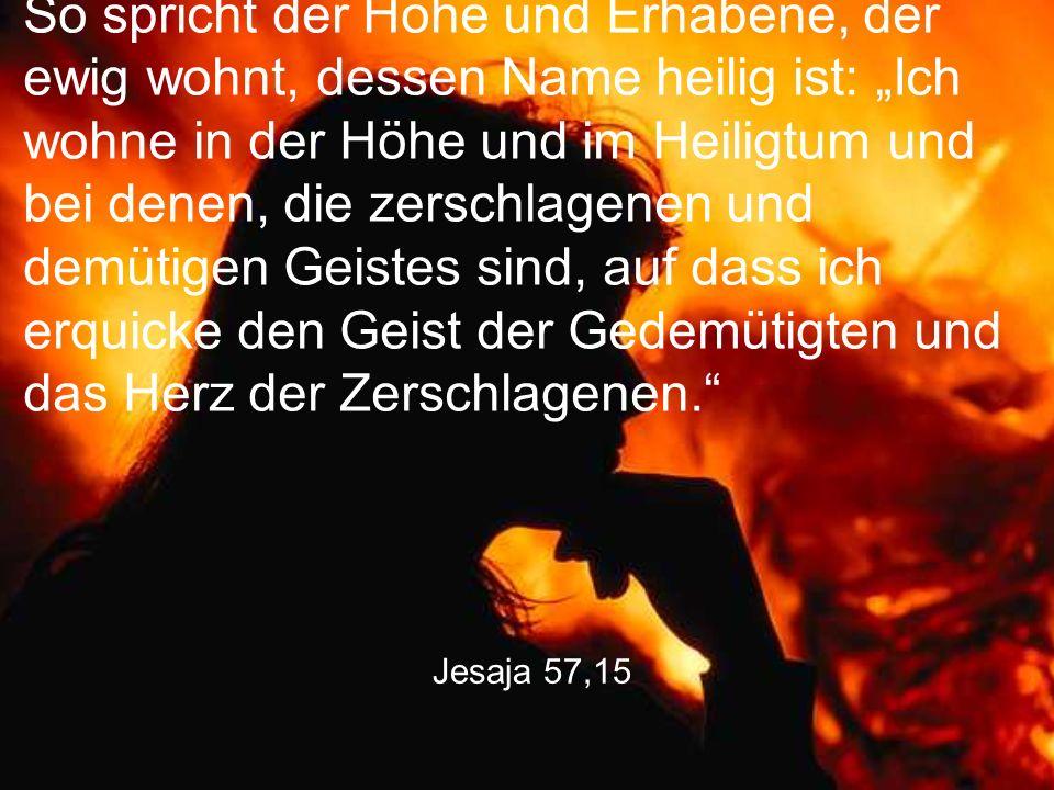 """Jesaja 57,15 So spricht der Hohe und Erhabene, der ewig wohnt, dessen Name heilig ist: """"Ich wohne in der Höhe und im Heiligtum und bei denen, die zers"""