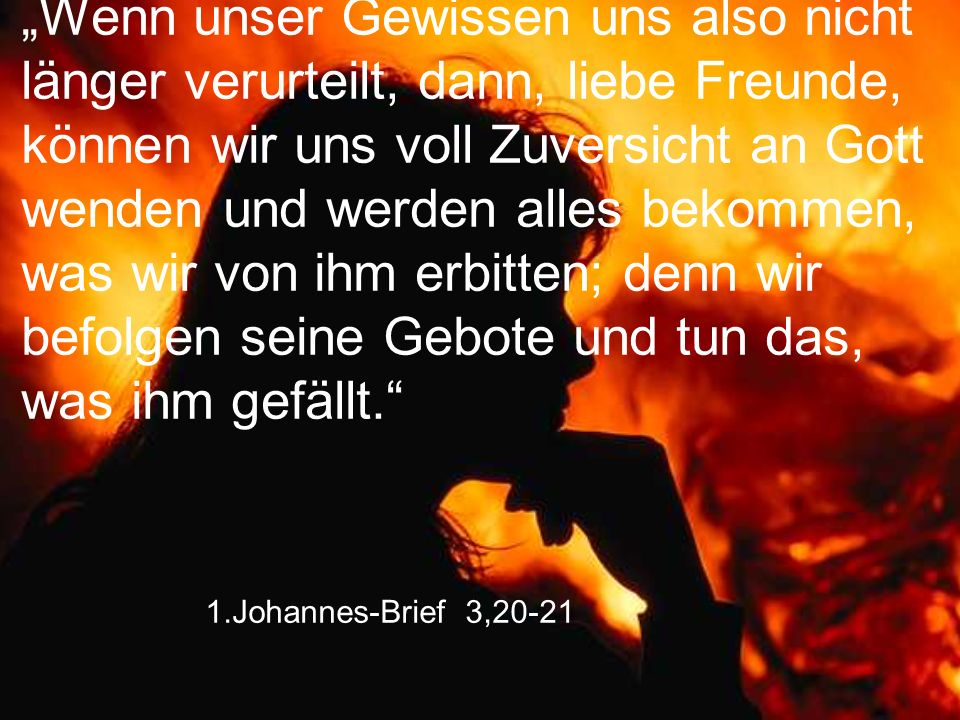 """1.Johannes-Brief 3,20-21 """"Wenn unser Gewissen uns also nicht länger verurteilt, dann, liebe Freunde, können wir uns voll Zuversicht an Gott wenden und"""