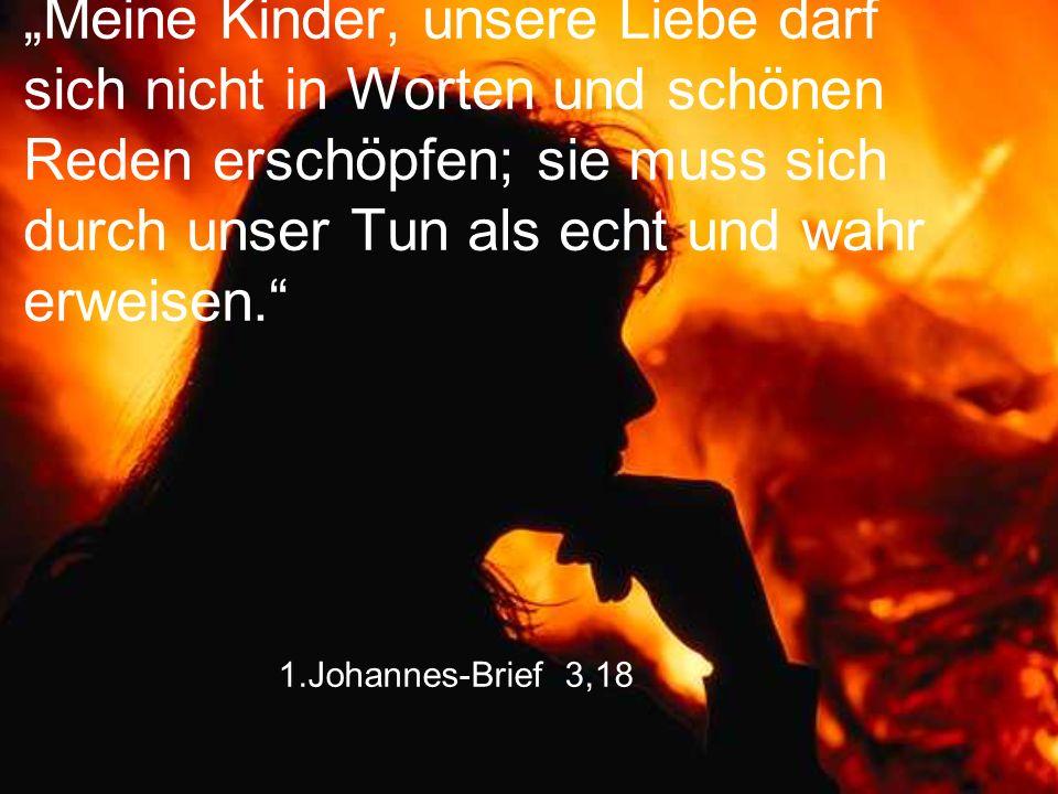 """1.Johannes-Brief 3,18 """"Meine Kinder, unsere Liebe darf sich nicht in Worten und schönen Reden erschöpfen; sie muss sich durch unser Tun als echt und w"""