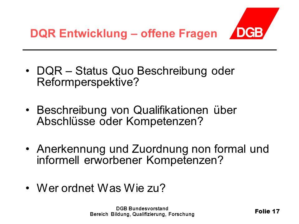 Folie 17 DGB Bundesvorstand Bereich Bildung, Qualifizierung, Forschung DQR Entwicklung – offene Fragen DQR – Status Quo Beschreibung oder Reformperspe