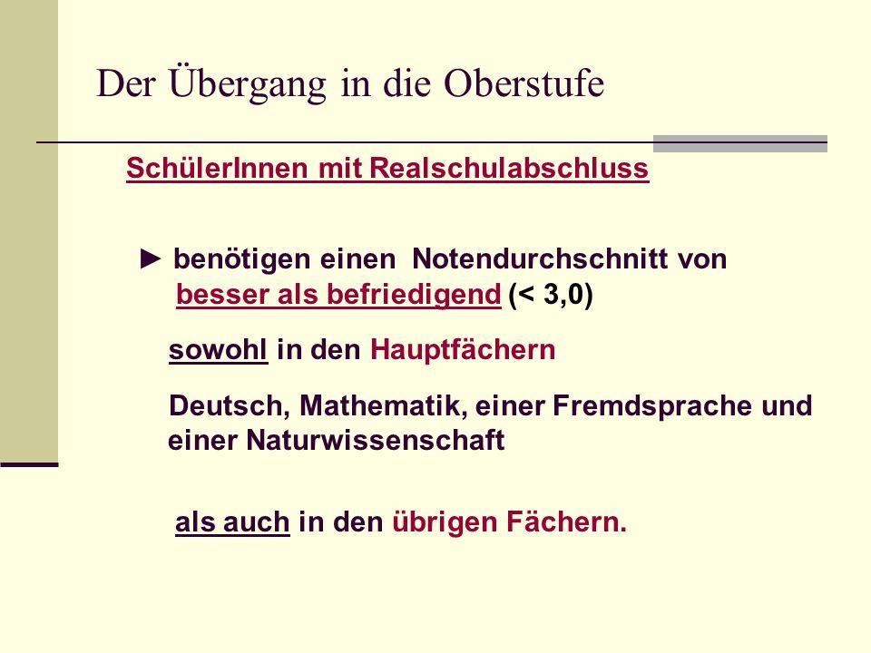Der Übergang in die Oberstufe SchülerInnen mit Realschulabschluss ► benötigen einen Notendurchschnitt von besser als befriedigend (< 3,0) sowohl in den Hauptfächern Deutsch, Mathematik, einer Fremdsprache und einer Naturwissenschaft als auch in den übrigen Fächern.