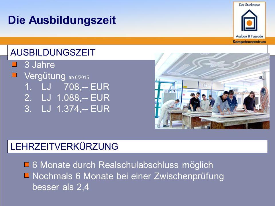 Die Ausbildungszeit AUSBILDUNGSZEIT 3 Jahre Vergütung ab 6/2015 1.LJ 708,-- EUR 2.LJ 1.088,-- EUR 3.LJ 1.374,-- EUR LEHRZEITVERKÜRZUNG 6 Monate durch