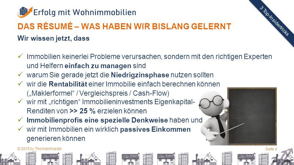 """© 2015 by Thomas Knedel Seite 4 TITEL 3 Top-Insidertricks DAS RÉSUMÉ – WAS HABEN WIR BISLANG GELERNT Wir wissen jetzt, dass Immobilien keinerlei Probleme verursachen, sondern mit den richtigen Experten und Helfern einfach zu managen sind warum Sie gerade jetzt die Niedrigzinsphase nutzen sollten wir die Rentabilität einer Immobilie einfach berechnen können (""""Maklerformel / Vergleichspreis / Cash-Flow) wir mit """"richtigen Immobilieninvestments Eigenkapital- Renditen von >> 25 % erzielen können Immobilienprofis eine spezielle Denkweise haben und wir mit Immobilien ein wirklich passives Einkommen generieren können"""